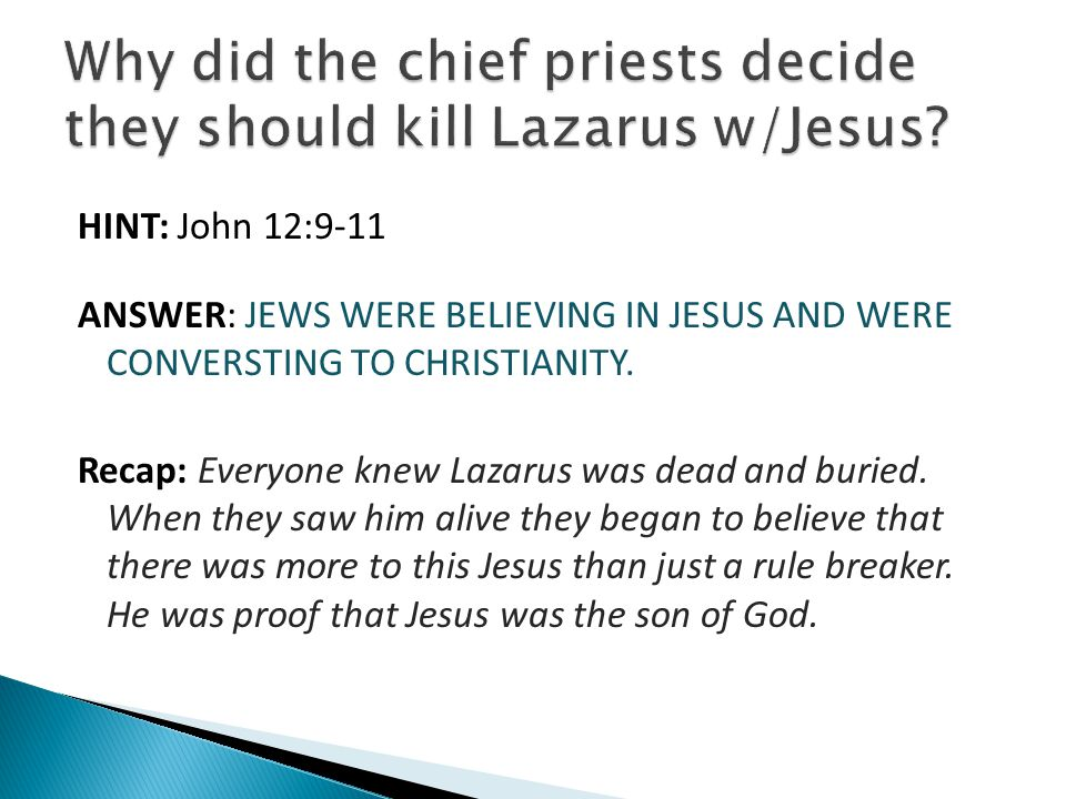 HINT: John 12:9-11 ANSWER: JEWS WERE BELIEVING IN JESUS AND WERE CONVERSTING TO CHRISTIANITY. Recap: Everyone knew Lazarus was dead and buried. When t