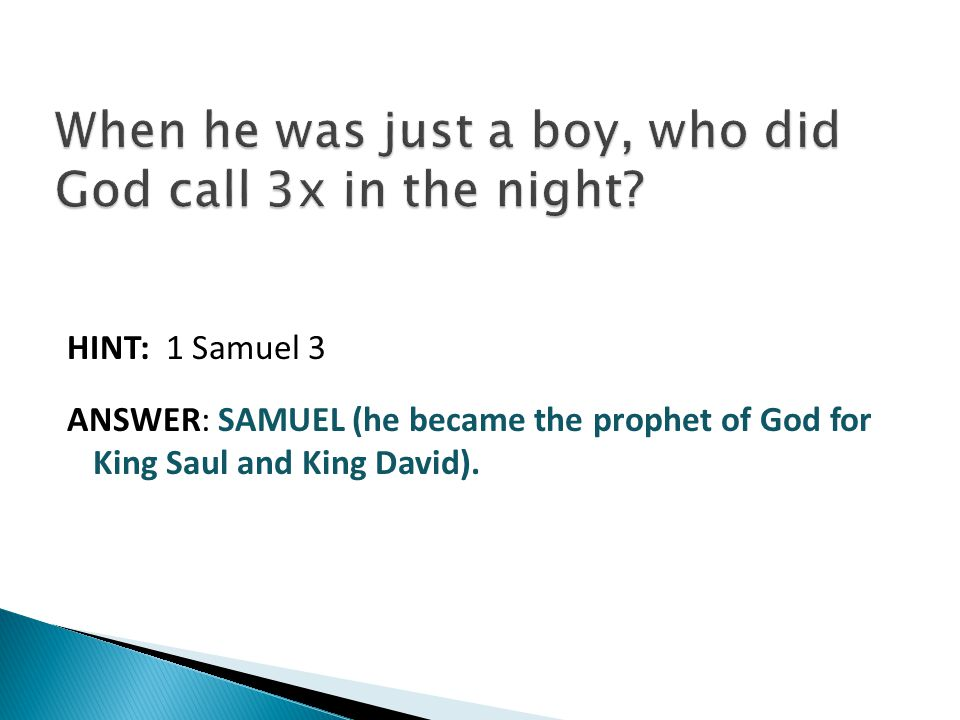 HINT: 1 Samuel 3 ANSWER: SAMUEL (he became the prophet of God for King Saul and King David).