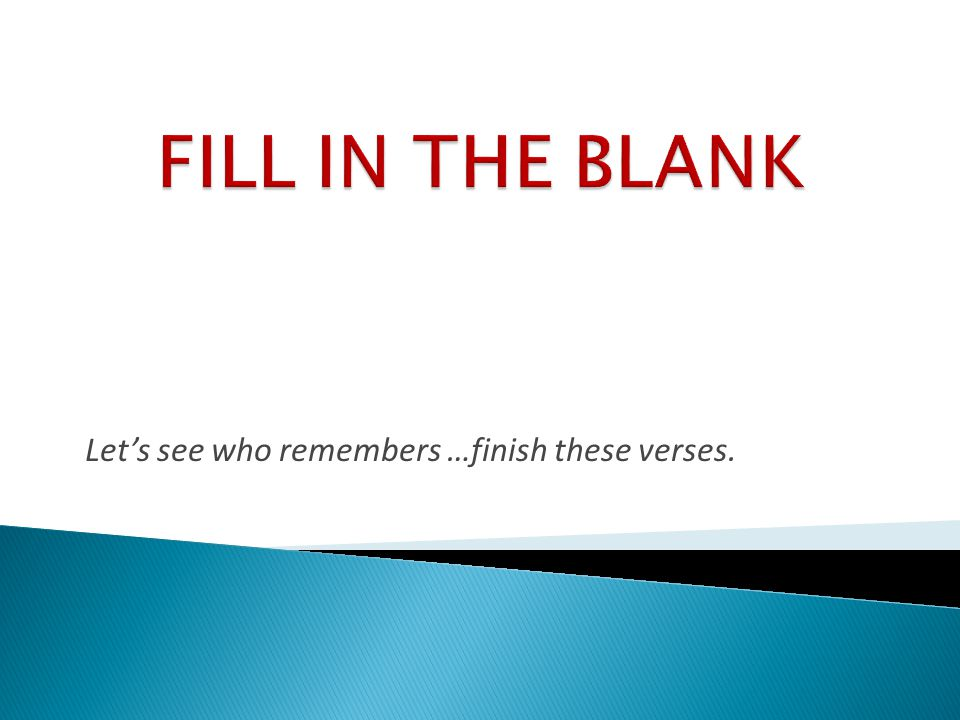 Let's see who remembers …finish these verses.