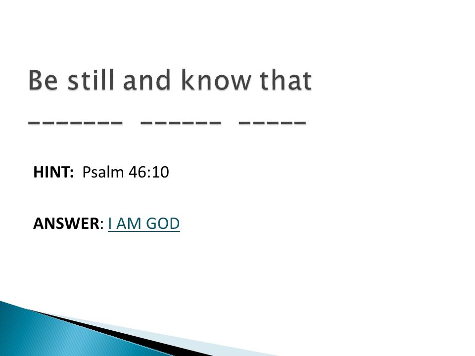 HINT: Psalm 46:10 ANSWER: I AM GOD
