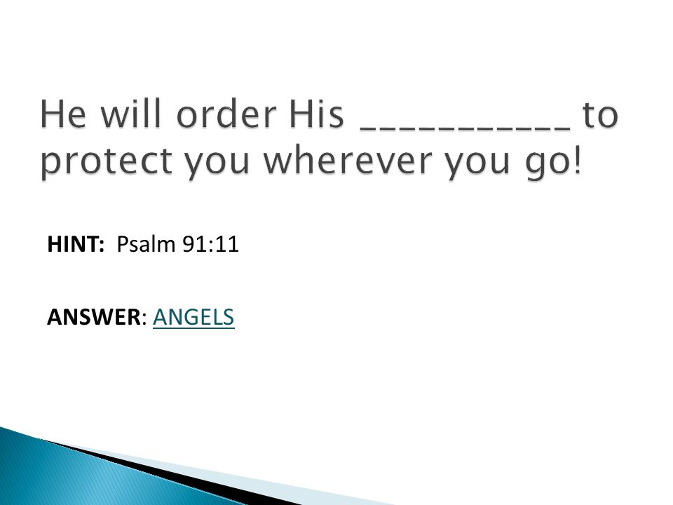 HINT: Psalm 91:11 ANSWER: ANGELS