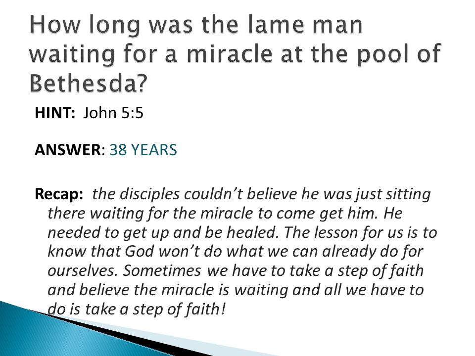 HINT: John 5:5 ANSWER: 38 YEARS Recap: the disciples couldn't believe he was just sitting there waiting for the miracle to come get him. He needed to