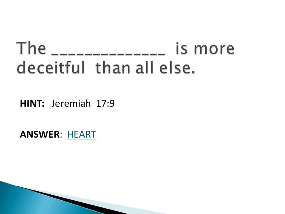 HINT: Jeremiah 17:9 ANSWER: HEART