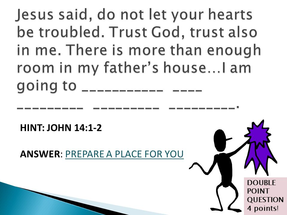 HINT: JOHN 14:1-2 ANSWER: PREPARE A PLACE FOR YOU DOUBLE POINT QUESTION 4 points!