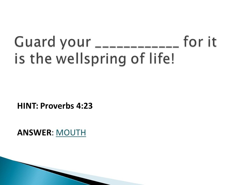 HINT: Proverbs 4:23 ANSWER: MOUTH