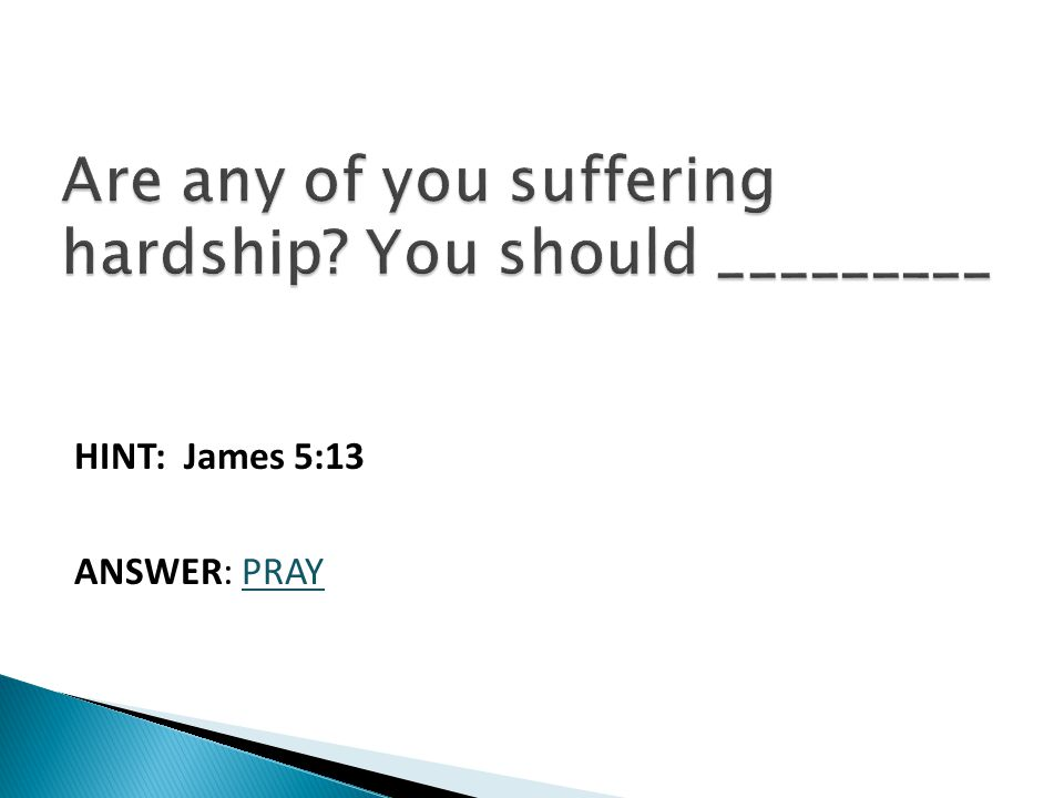 HINT: James 5:13 ANSWER: PRAY