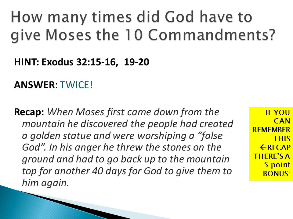 HINT: Exodus 32:15-16, 19-20 ANSWER: TWICE! Recap: When Moses first came down from the mountain he discovered the people had created a golden statue a