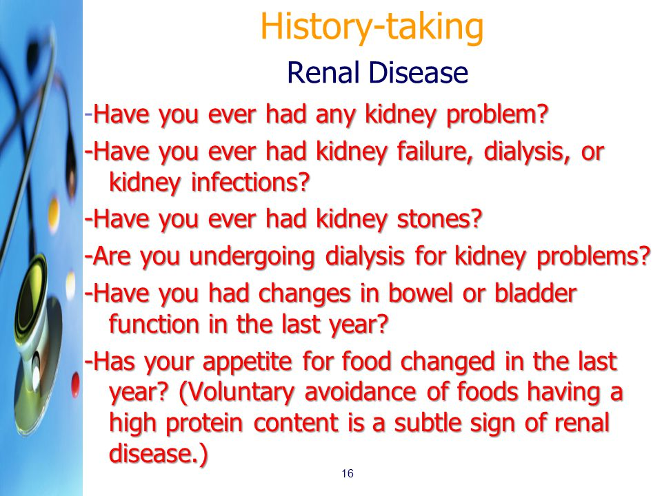History-taking Renal Disease Have you ever had any kidney problem.