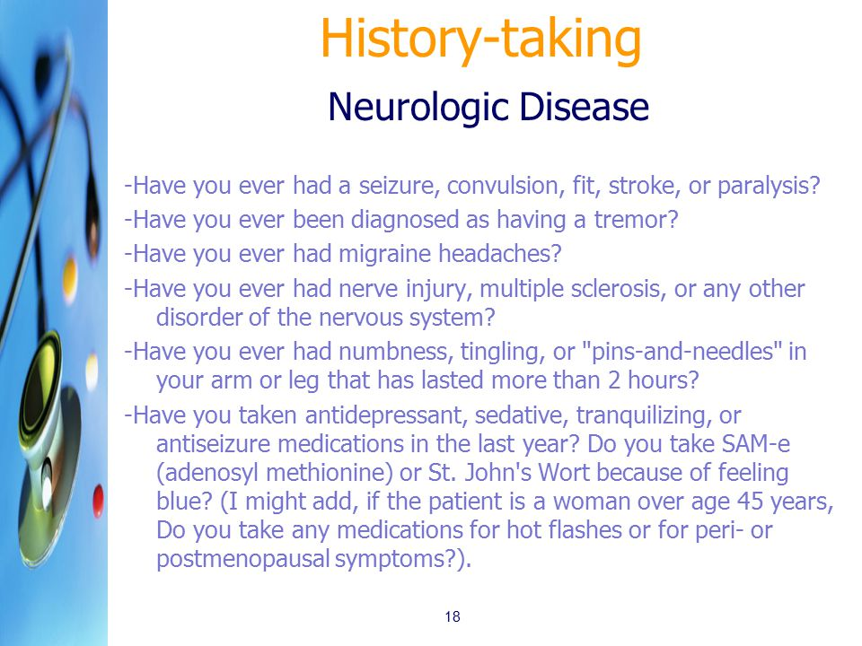 History-taking Neurologic Disease -Have you ever had a seizure, convulsion, fit, stroke, or paralysis? -Have you ever been diagnosed as having a tremo