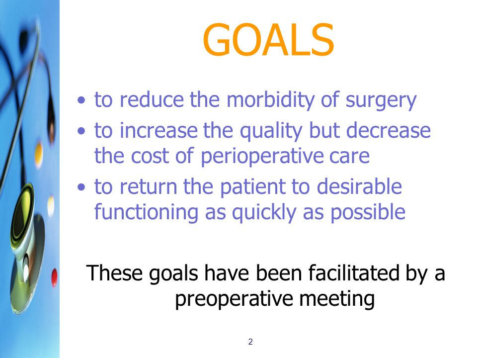 GOALS to reduce the morbidity of surgery to increase the quality but decrease the cost of perioperative care to return the patient to desirable functioning as quickly as possible These goals have been facilitated by a preoperative meeting 2