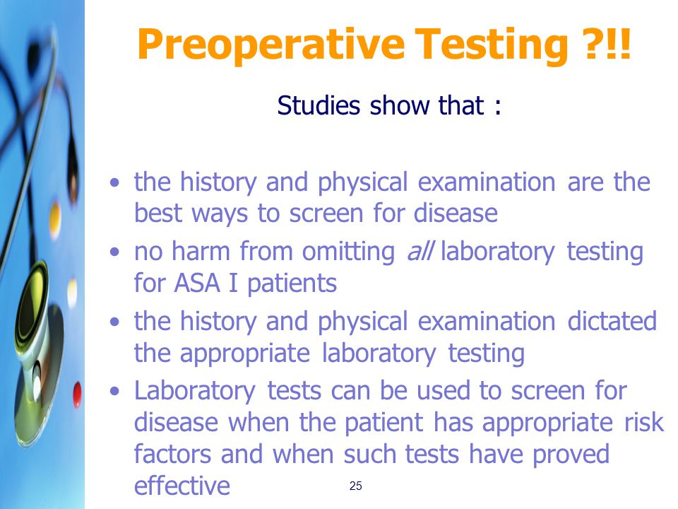Preoperative Testing ?!! Studies show that : the history and physical examination are the best ways to screen for disease no harm from omitting all la