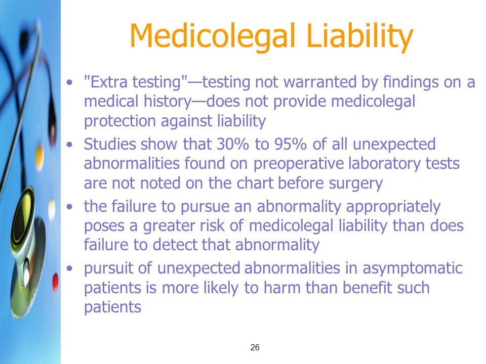 Medicolegal Liability Extra testing —testing not warranted by findings on a medical history—does not provide medicolegal protection against liability Studies show that 30% to 95% of all unexpected abnormalities found on preoperative laboratory tests are not noted on the chart before surgery the failure to pursue an abnormality appropriately poses a greater risk of medicolegal liability than does failure to detect that abnormality pursuit of unexpected abnormalities in asymptomatic patients is more likely to harm than benefit such patients 26