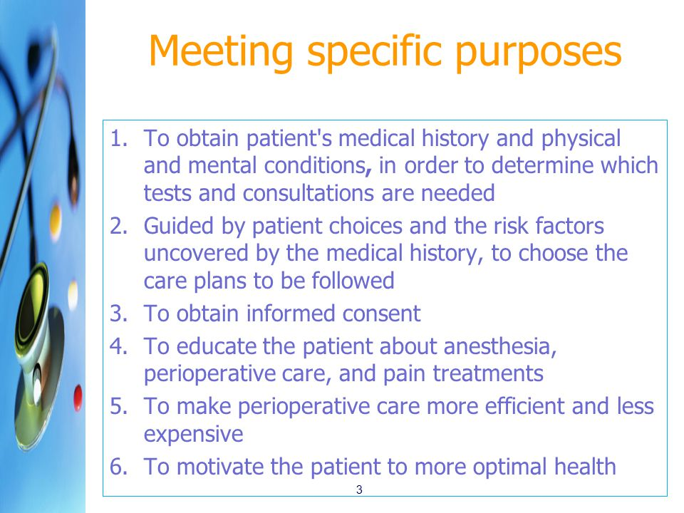 Meeting specific purposes 1.To obtain patient s medical history and physical and mental conditions, in order to determine which tests and consultations are needed 2.Guided by patient choices and the risk factors uncovered by the medical history, to choose the care plans to be followed 3.To obtain informed consent 4.To educate the patient about anesthesia, perioperative care, and pain treatments 5.To make perioperative care more efficient and less expensive 6.To motivate the patient to more optimal health 3