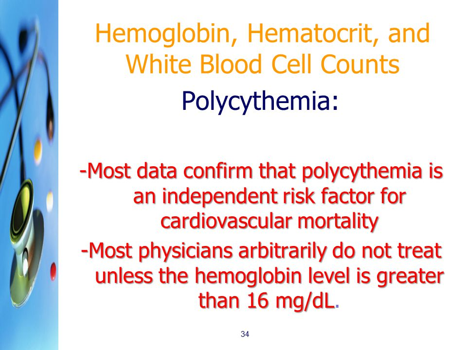 Hemoglobin, Hematocrit, and White Blood Cell Counts 34 Polycythemia: -Most data confirm that polycythemia is an independent risk factor for cardiovasc