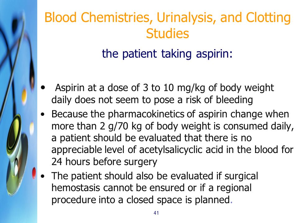 the patient taking aspirin: Aspirin at a dose of 3 to 10 mg/kg of body weight daily does not seem to pose a risk of bleeding Because the pharmacokinetics of aspirin change when more than 2 g/70 kg of body weight is consumed daily, a patient should be evaluated that there is no appreciable level of acetylsalicyclic acid in the blood for 24 hours before surgery The patient should also be evaluated if surgical hemostasis cannot be ensured or if a regional procedure into a closed space is planned.