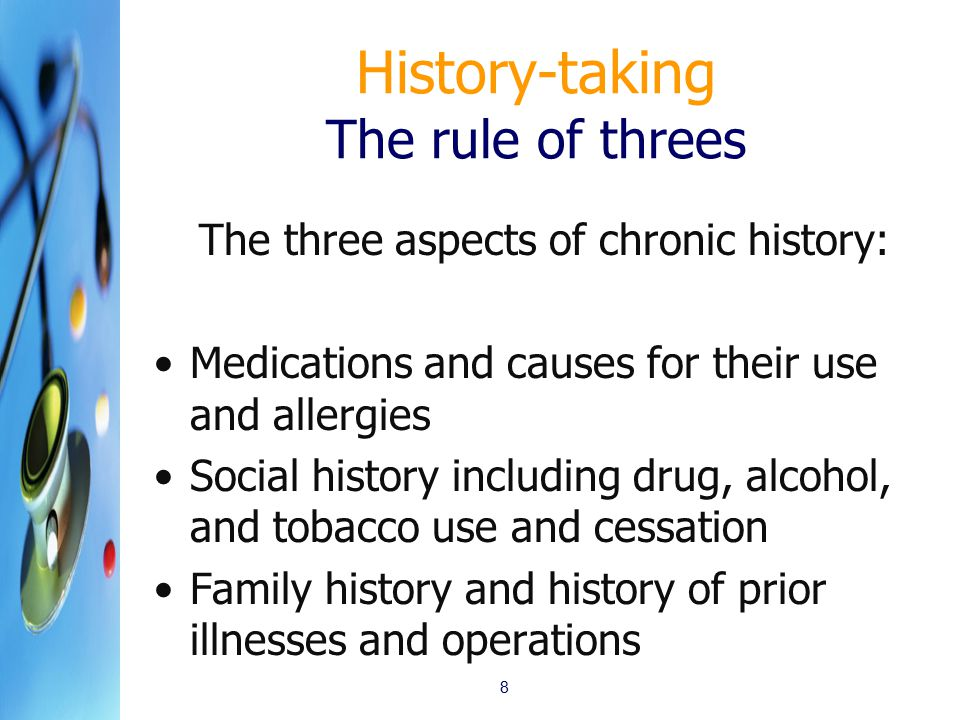 History-taking The rule of threes The three aspects of chronic history: Medications and causes for their use and allergies Social history including drug, alcohol, and tobacco use and cessation Family history and history of prior illnesses and operations 8