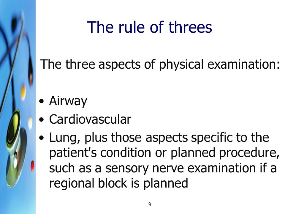 The rule of threes The three aspects of physical examination: Airway Cardiovascular Lung, plus those aspects specific to the patient s condition or planned procedure, such as a sensory nerve examination if a regional block is planned 9