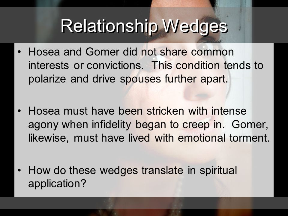 Relationship Wedges Hosea and Gomer did not share common interests or convictions.
