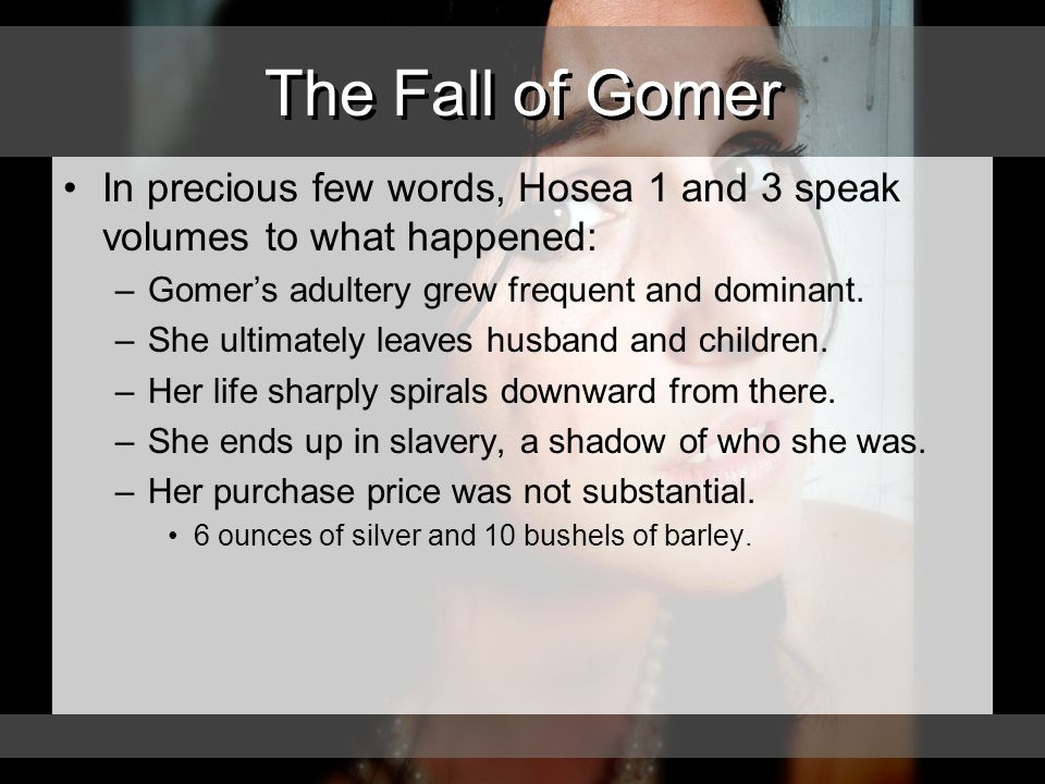 The Fall of Gomer In precious few words, Hosea 1 and 3 speak volumes to what happened: –Gomer's adultery grew frequent and dominant.