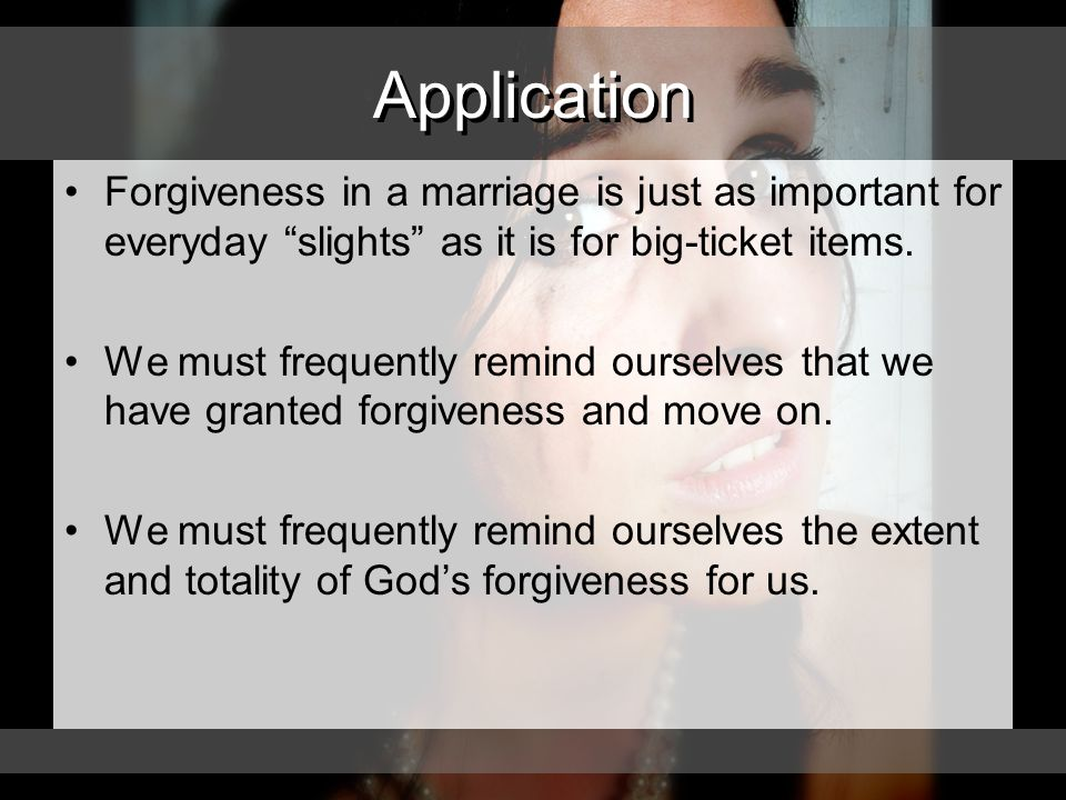 Application Forgiveness in a marriage is just as important for everyday slights as it is for big-ticket items.