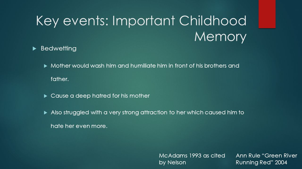 Key events: Important Childhood Memory  Bedwetting  Mother would wash him and humiliate him in front of his brothers and father.
