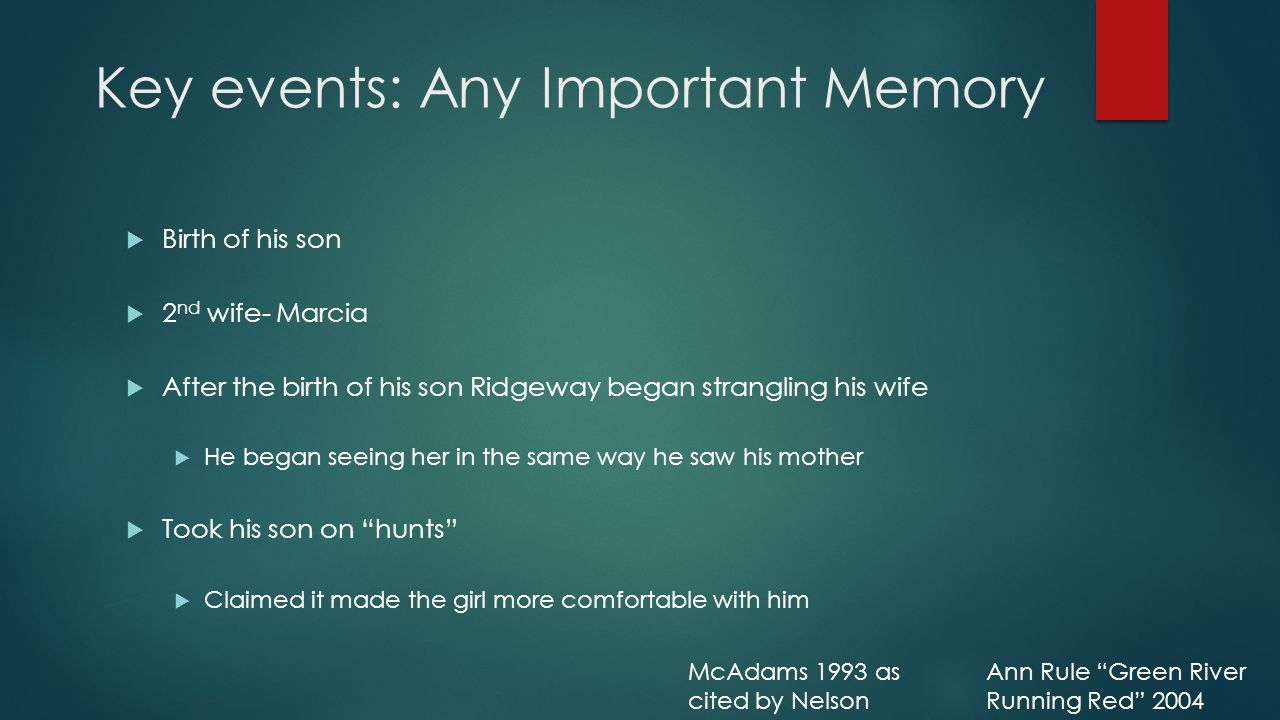 Key events: Any Important Memory  Birth of his son  2 nd wife- Marcia  After the birth of his son Ridgeway began strangling his wife  He began seeing her in the same way he saw his mother  Took his son on hunts  Claimed it made the girl more comfortable with him Ann Rule Green River Running Red 2004 McAdams 1993 as cited by Nelson