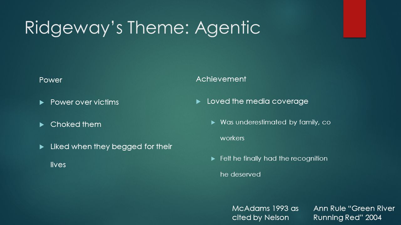 Ridgeway's Theme: Agentic Power  Power over victims  Choked them  Liked when they begged for their lives Achievement  Loved the media coverage  Was underestimated by family, co workers  Felt he finally had the recognition he deserved McAdams 1993 as cited by Nelson Ann Rule Green River Running Red 2004