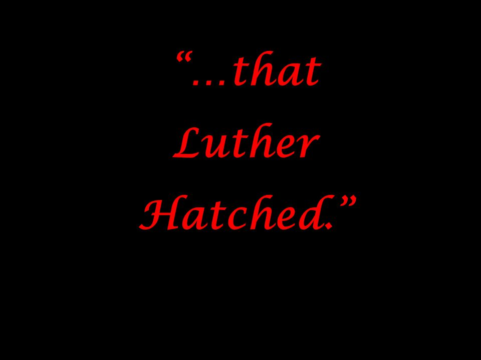 """…that Luther Hatched."" ""…that Luther Hatched."""