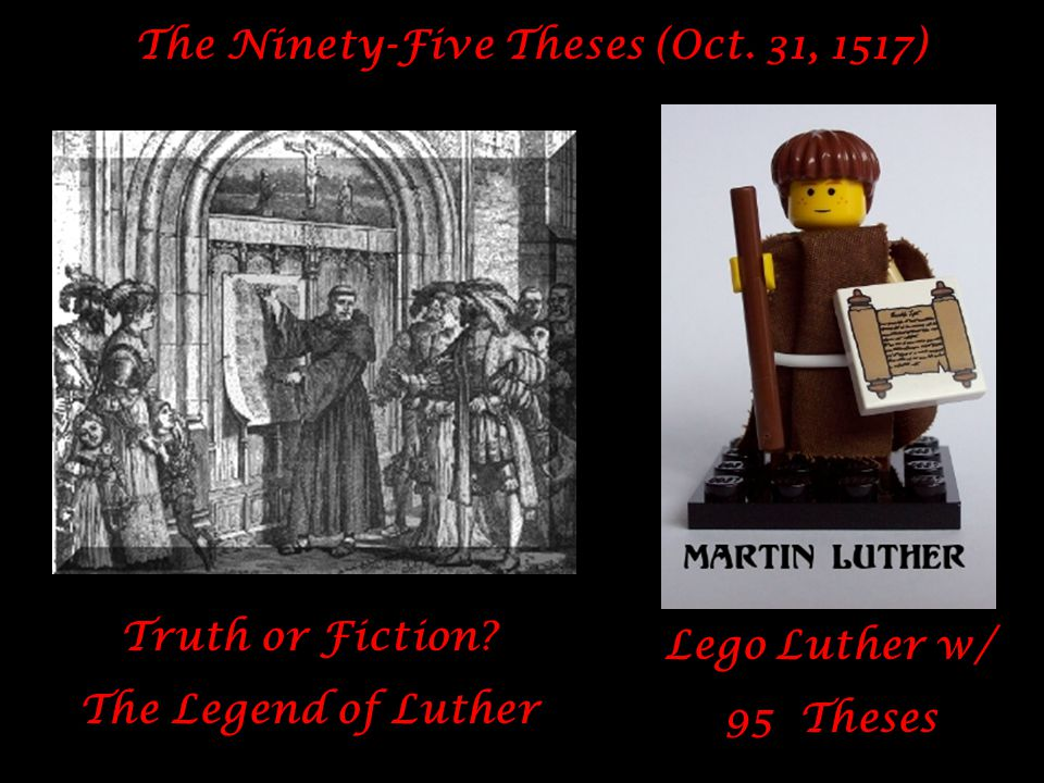 The Ninety-Five Theses (Oct. 31, 1517) Truth or Fiction? The Legend of Luther Lego Luther w/ 95 Theses