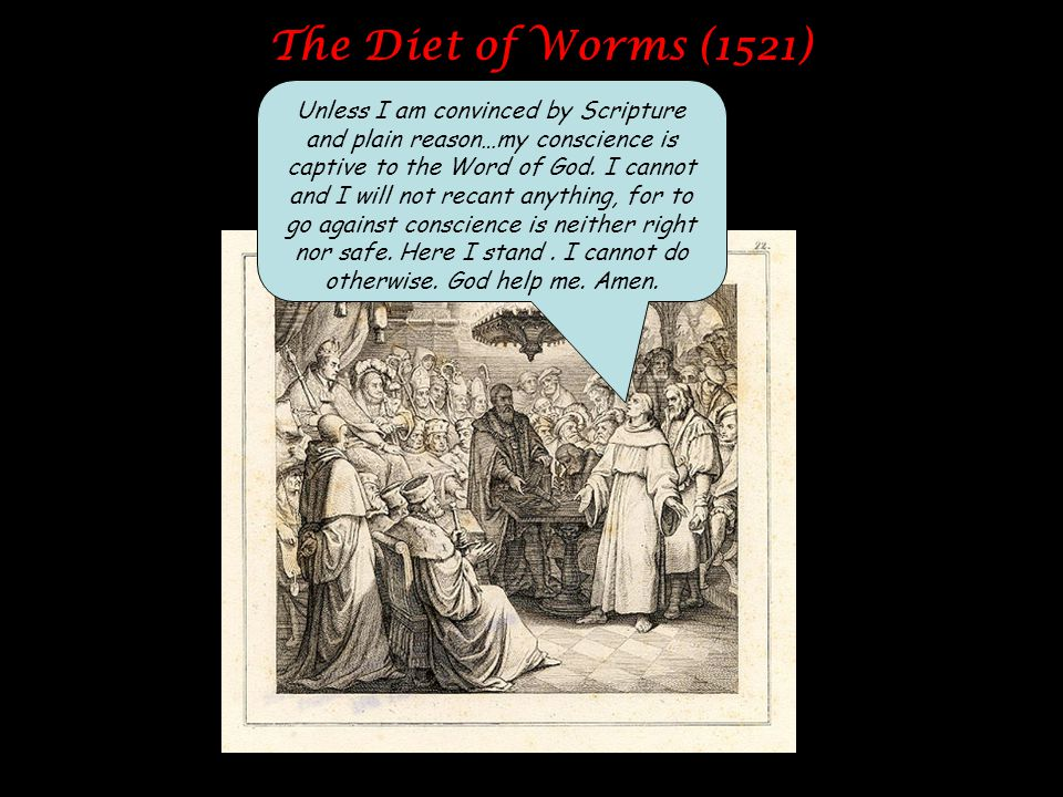 The Diet of Worms (1521) Unless I am convinced by Scripture and plain reason…my conscience is captive to the Word of God. I cannot and I will not reca