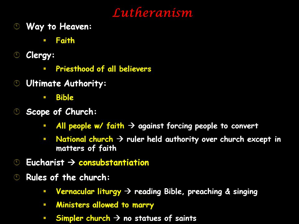 Lutheranism ÁWay to Heaven:  Faith ÁClergy:  Priesthood of all believers ÁUltimate Authority:  Bible ÁScope of Church:  All people w/ faith  agai