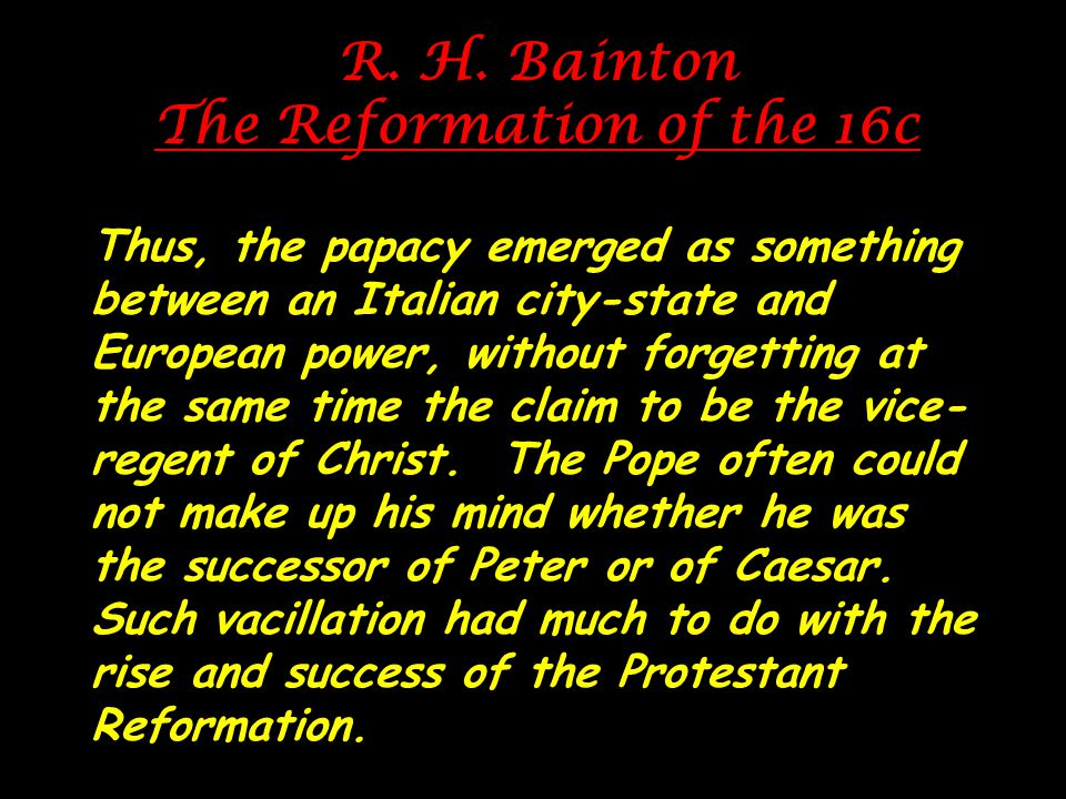 R. H. Bainton The Reformation of the 16c Thus, the papacy emerged as something between an Italian city-state and European power, without forgetting at