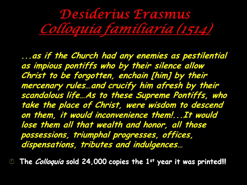 Desiderius Erasmus Colloquia familiaria (1514)...as if the Church had any enemies as pestilential as impious pontiffs who by their silence allow Christ to be forgotten, enchain [him] by their mercenary rules…and crucify him afresh by their scandalous life…As to these Supreme Pontiffs, who take the place of Christ, were wisdom to descend on them, it would inconvenience them!...It would lose them all that wealth and honor, all those possessions, triumphal progresses, offices, dispensations, tributes and indulgences… ÁThe Colloquia sold 24,000 copies the 1 st year it was printed!!!