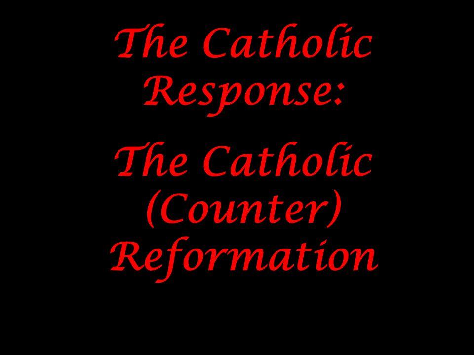 The Catholic Response: The Catholic (Counter) Reformation The Catholic Response: The Catholic (Counter) Reformation
