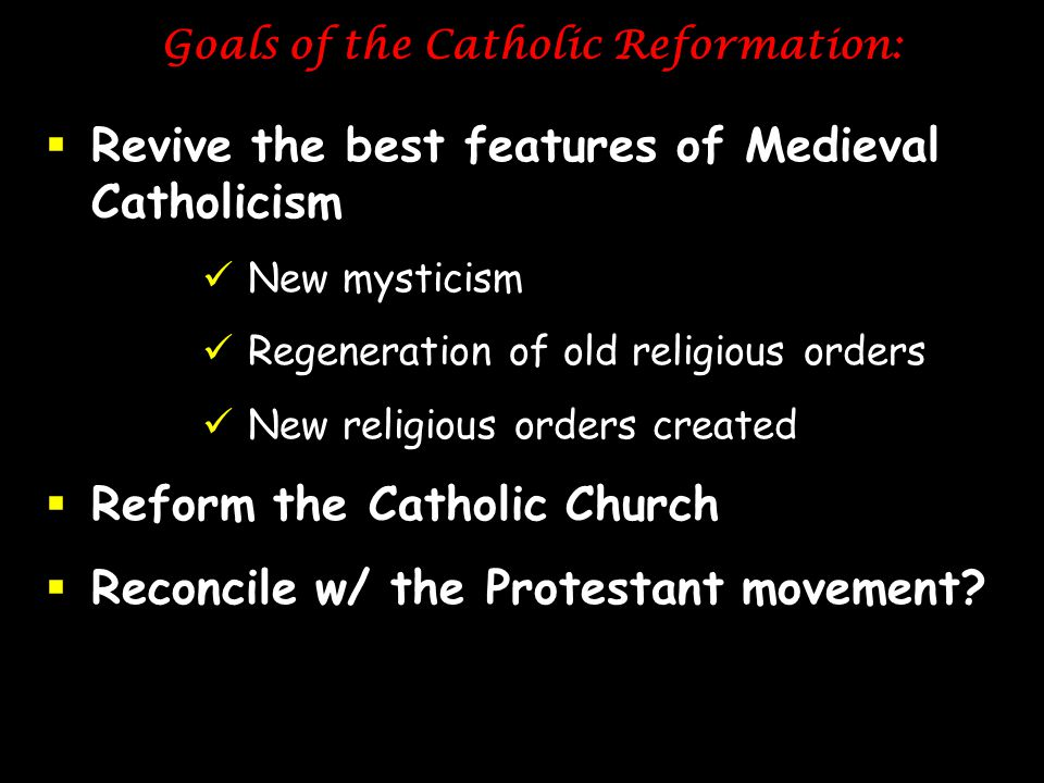 Goals of the Catholic Reformation:  Revive the best features of Medieval Catholicism New mysticism Regeneration of old religious orders New religious