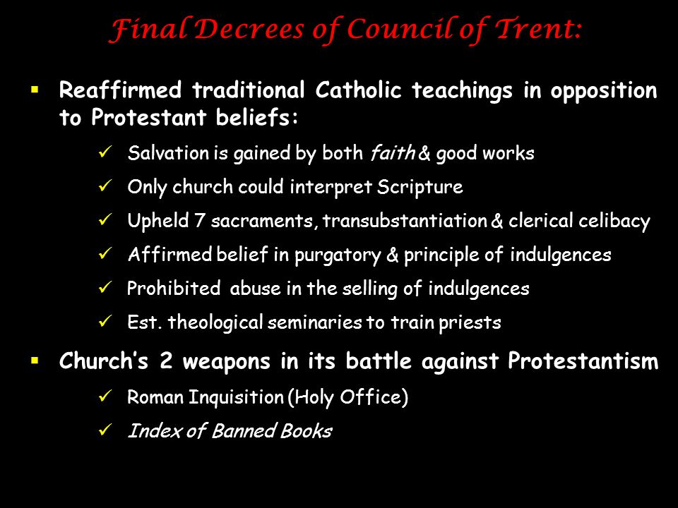 Final Decrees of Council of Trent:  Reaffirmed traditional Catholic teachings in opposition to Protestant beliefs: Salvation is gained by both faith
