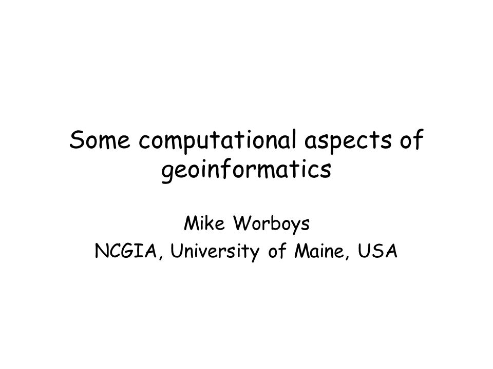 Some computational aspects of geoinformatics Mike Worboys NCGIA, University of Maine, USA