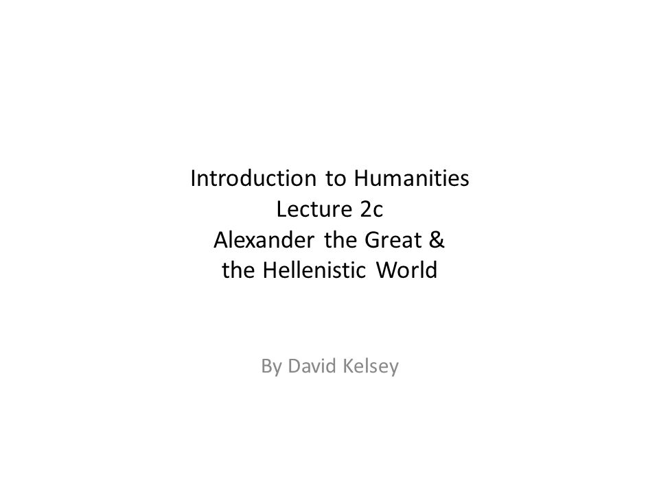 Introduction to Humanities Lecture 2c Alexander the Great & the Hellenistic World By David Kelsey