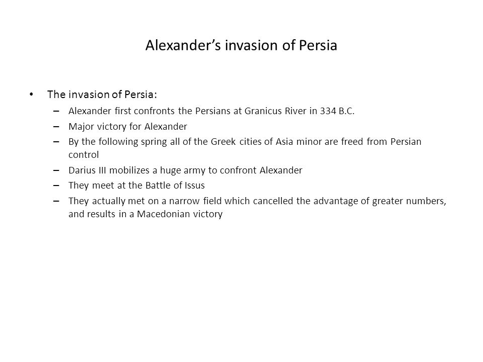 Alexander's invasion of Persia The invasion of Persia: – Alexander first confronts the Persians at Granicus River in 334 B.C. – Major victory for Alex