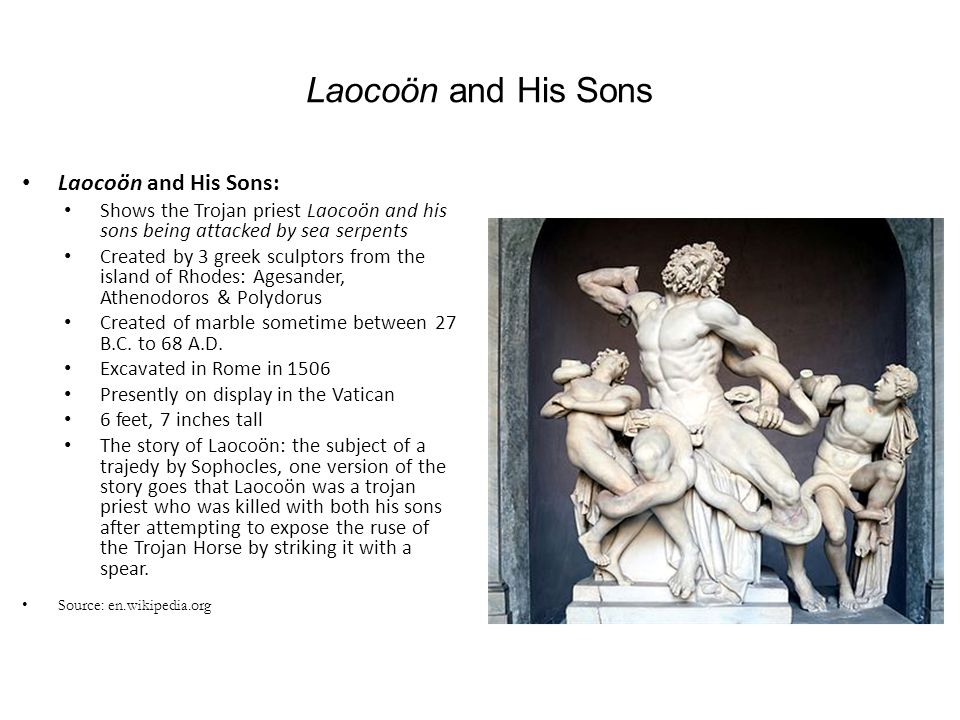 Laocoön and His Sons Laocoön and His Sons: Shows the Trojan priest Laocoön and his sons being attacked by sea serpents Created by 3 greek sculptors fr