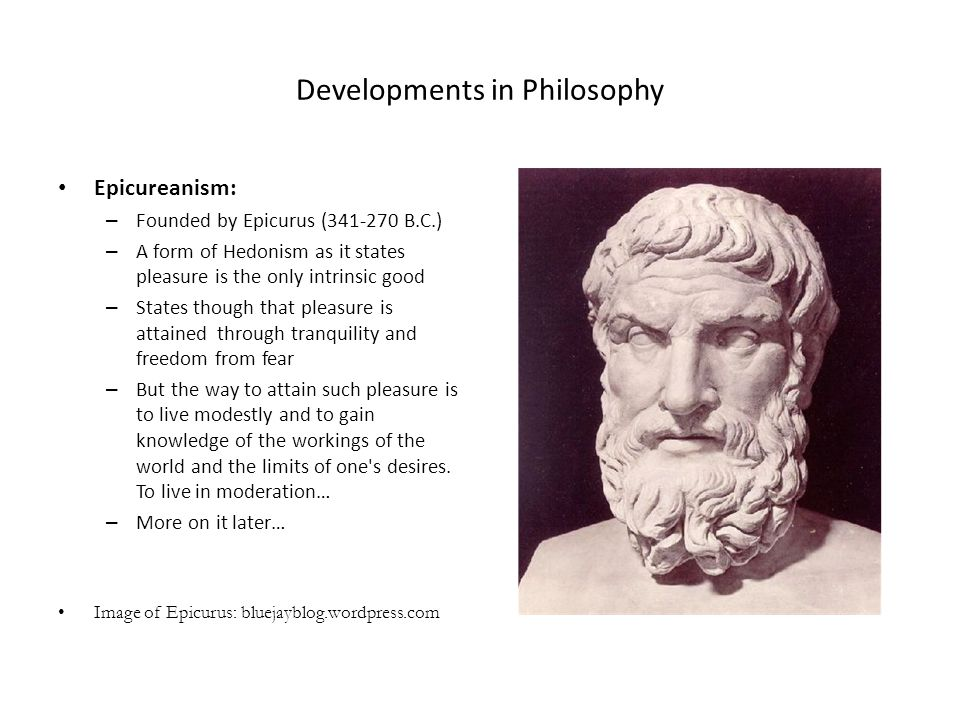 Developments in Philosophy Epicureanism: – Founded by Epicurus (341-270 B.C.) – A form of Hedonism as it states pleasure is the only intrinsic good –