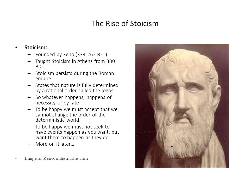 The Rise of Stoicism Stoicism: – Founded by Zeno (334-262 B.C.) – Taught Stoicism in Athens from 300 B.C. – Stoicism persists during the Roman empire