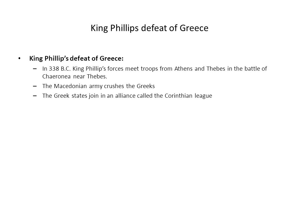 King Phillips defeat of Greece King Phillip's defeat of Greece: – In 338 B.C. King Phillip's forces meet troops from Athens and Thebes in the battle o