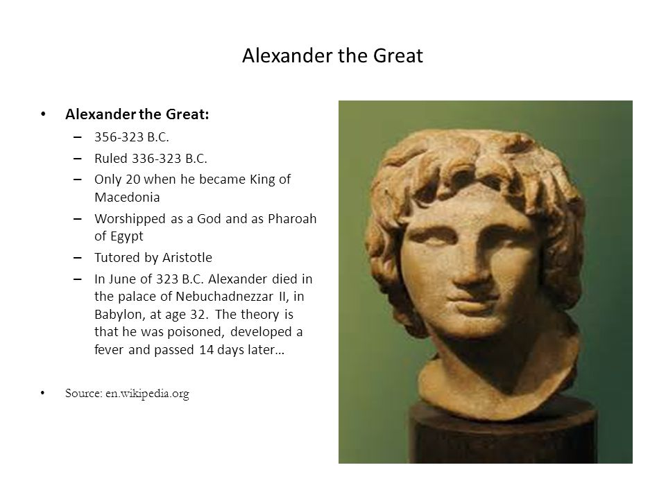 Alexander the Great Alexander the Great: – 356-323 B.C. – Ruled 336-323 B.C. – Only 20 when he became King of Macedonia – Worshipped as a God and as P