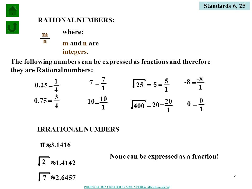4 Standards 6, 25 RATIONAL NUMBERS: m n where: m and n are integers. 0.25 0.75 7 10 25 400 1 4 = 3 4 = 7 1 = 10 1 = 5 = 20 = IRRATIONAL NUMBERS -8 1 =