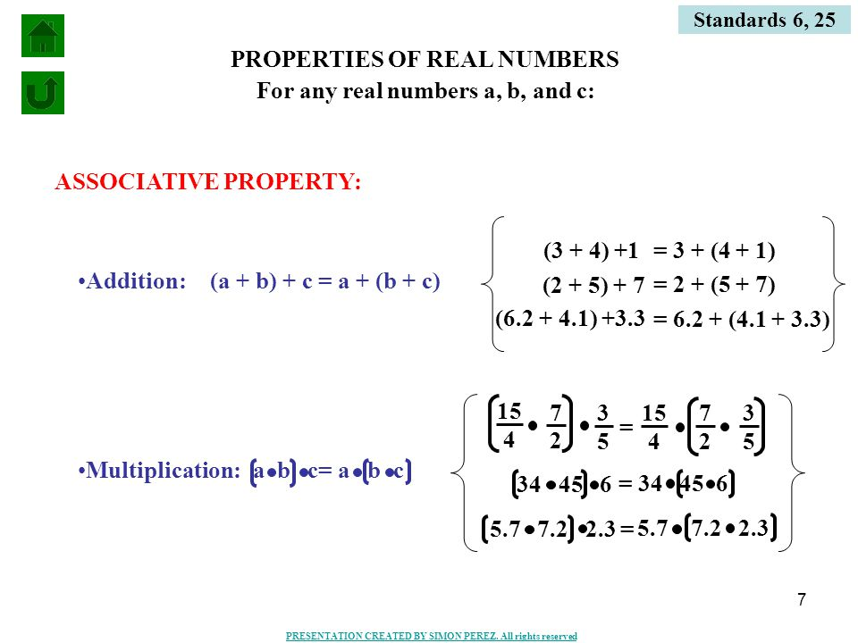 7 PROPERTIES OF REAL NUMBERS ASSOCIATIVE PROPERTY: Addition:(a + b) + c = a + (b + c) (3 + 4) +1 = 3 + (4 + 1) (2 + 5) + 7 = 2 + (5 + 7) (6.2 + 4.1) +3.3 = 6.2 + (4.1 + 3.3) Multiplication: For any real numbers a, b, and c: 15 4 7 2 3 5 4 7 2 3 5 = 34 45 6 = 34 45 6 5.7 7.2 2.3 = a b c= a b c Standards 6, 25 PRESENTATION CREATED BY SIMON PEREZ.