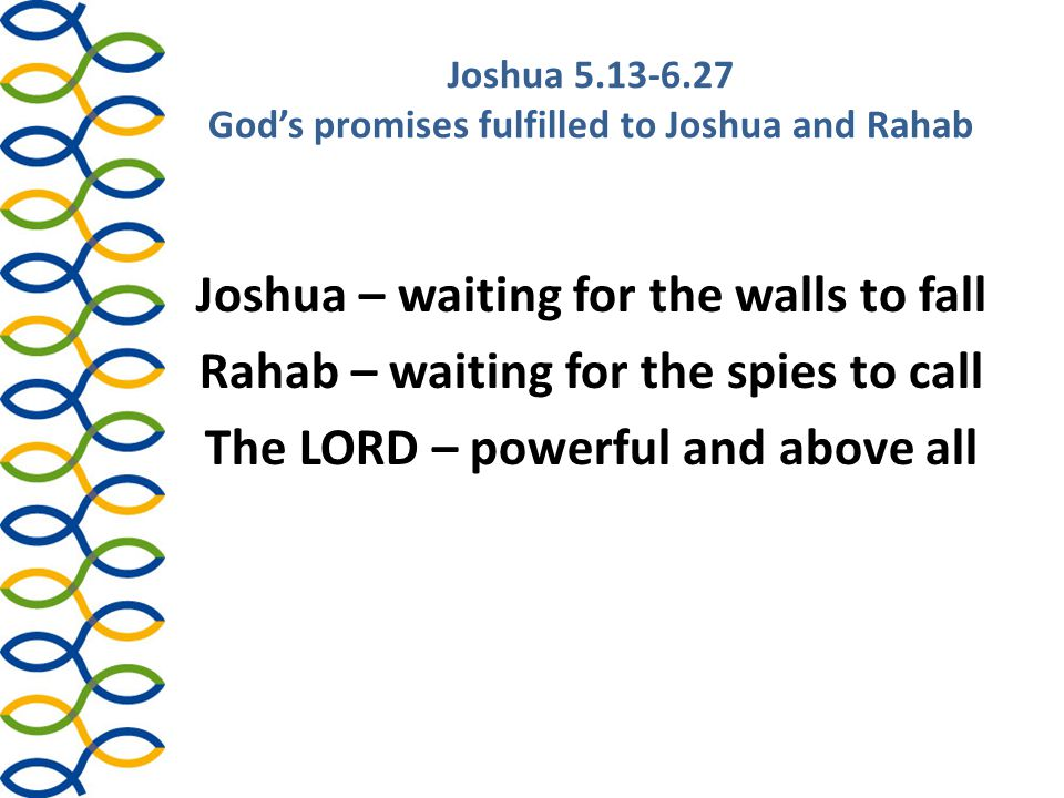 Joshua 5.13-6.27 God's promises fulfilled to Joshua and Rahab Joshua:  gets up early 6.12 – 3.1 preparing to cross Jordan – 7.16 to detect Achan – 8.10 before attacking Ai the second time  listens to God 6.2-5  gives precise orders: – Before attacking Jericho: to the priests 6.6; to the people 6.7, 6.10, 6.16 – After capturing Jericho: about the loot 6.18-19 – For the future: the curse on rebuilding Jericho 6.26 (cp Moses in Numbers 16.26 – Dathan and Abiram)  Result: blessed by God 6.27