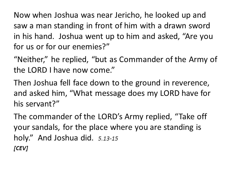 Now when Joshua was near Jericho, he looked up and saw a man standing in front of him with a drawn sword in his hand. Joshua went up to him and asked,