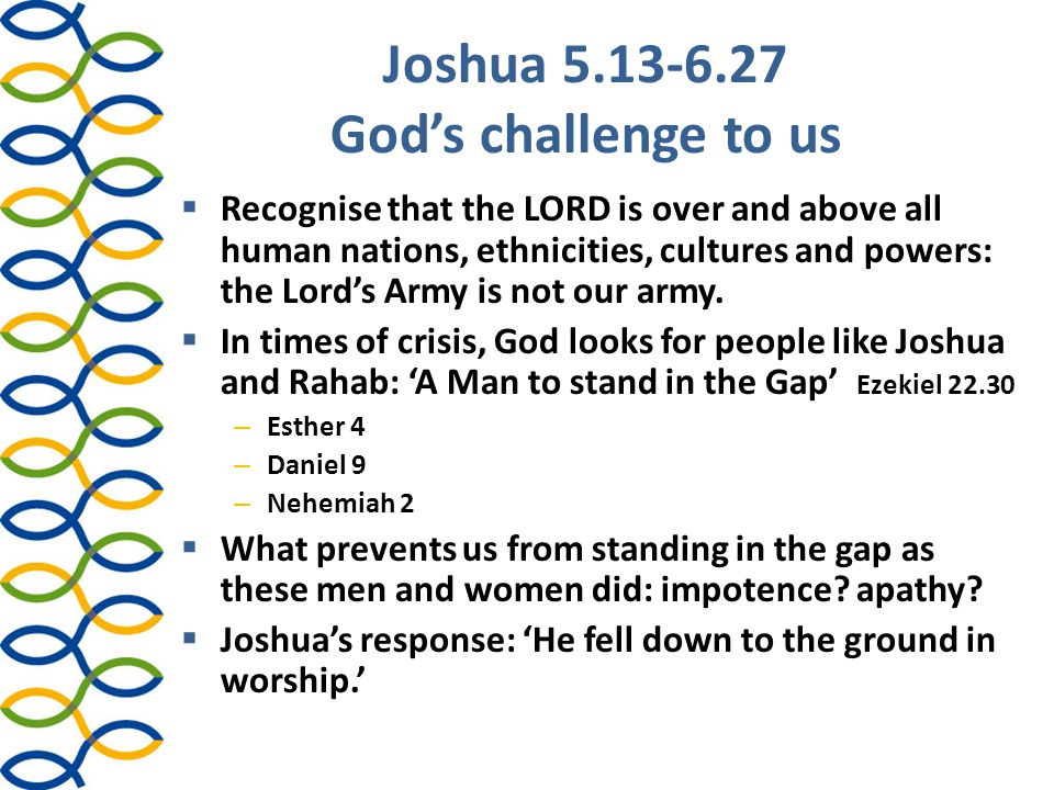 Joshua 5.13-6.27 God's challenge to us  Recognise that the LORD is over and above all human nations, ethnicities, cultures and powers: the Lord's Arm