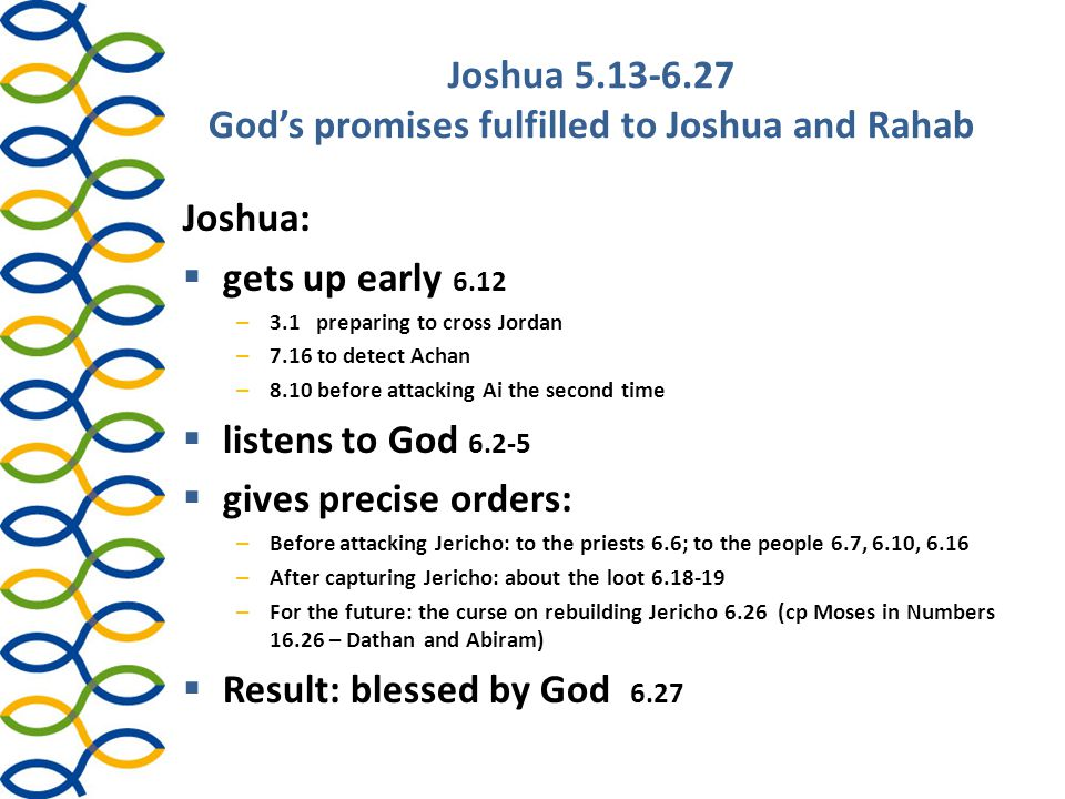 Joshua 5.13-6.27 God's promises fulfilled to Joshua and Rahab Joshua:  gets up early 6.12 – 3.1 preparing to cross Jordan – 7.16 to detect Achan – 8.